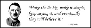 Hitler said make the lie big and keep repeating it till the people believe it.