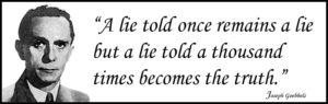 Goebbels said that a lie told a thousand times becomes the truth.